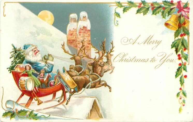 A MERRY CHRISTMAS TO YOU blue-coated Santa drives sled pulled by reindeer across snowy roof, bell & holly upper left